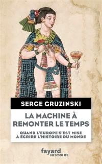 La machine à remonter le temps : quand l'Europe s'est mise à écrire l'histoire du monde