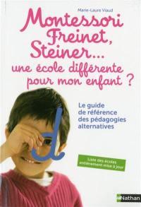 Montessori, Freinet, Steiner... une école différente pour mon enfant ? : le guide de référence des pédagogies alternatives