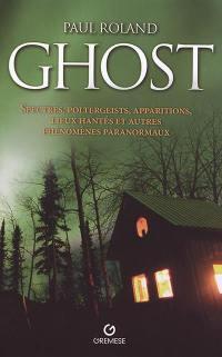 Ghost : spectres, poltergeists, apparitions, lieux hantés et autres phénomènes paranormaux