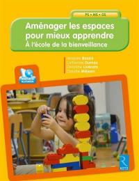 Aménager les espaces pour mieux apprendre : à l'école de la bienveillance : PS, MS, GS