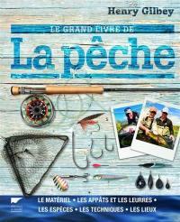 Le grand livre de la pêche : le matériel, les appâts et les leurres, les espèces, les techniques, les lieux