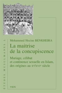 La maîtrise de la concupiscence : mariage, célibat et continence sexuelle en islam, des origines au Xe-XVIe siècles