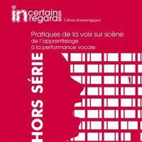 Incertains regards : cahiers dramaturgiques, hors série, Pratiques de la voix sur scène : de l'apprentissage à la performance vocale