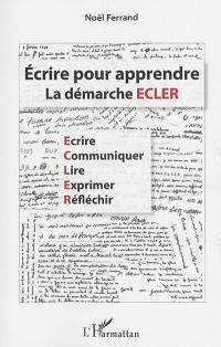 Ecrire pour apprendre : la démarche ECLER : écrire, communiquer, lire, exprimer, réflechir