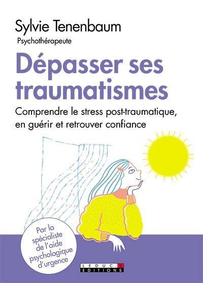 Dépasser ses traumatismes : comprendre le stress post-traumatique, en guérir et retrouver confiance