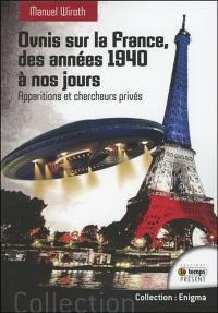 Ovnis sur la France : histoire et étude du phénomène des années 1940 à nos jours. Volume 1, Apparitions et chercheurs privés