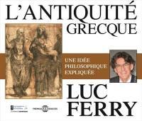 L'Antiquité grecque : une idée philosophique expliquée par Luc Ferry