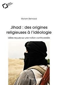 Jihad : des origines religieuses à l'idéologie : idées reçues sur une notion controversée