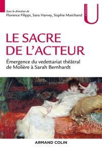 Le sacre de l'acteur : émergence du vedettariat théâtral de Molière à Sarah Bernhardt