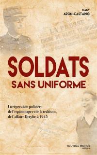 Soldats sans uniforme : la répression policière de l'espionnage et de la trahison, de l'affaire Dreyfus à 1945