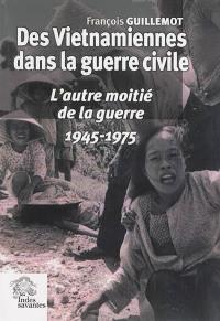 Des Vietnamiennes dans la guerre civile : l'autre moitié de la guerre : 1945-1975