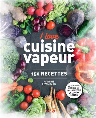I love cuisine vapeur : 150 recettes : le nouveau manuel de référence de la cuisine légère