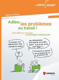 Adieu les problèmes au travail ! : les clés pour résoudre les blocages relationnels
