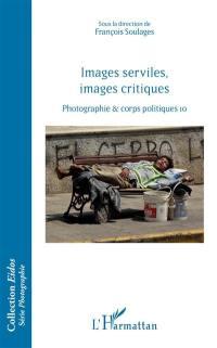 Photographie & corps politiques. Volume 10, Images serviles, images critiques