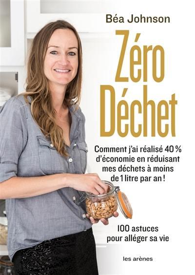 Zéro déchet : comment j'ai réalisé 40 % d'économie en réduisant mes déchets à moins de 1 litre par an ! : 100 astuces pour alléger sa vie