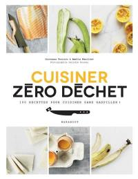 Cuisiner zéro déchet : 100 recettes pour cuisiner sans gaspiller !
