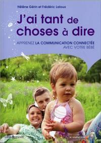 J'ai tant de choses à dire ! : apprenez la communication connectée avec votre bébé