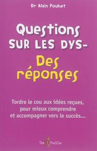 Questions sur les dys- : des réponses : tordre le cou aux idées reçues, pour mieux comprendre et accompagner vers le succès...