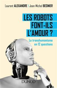Les robots font-ils l'amour ? : le transhumanisme en 12 questions