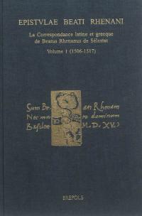 Epistulae Beati Rhenani : la correspondance latine et grecque de Beatus Rhenanus de Sélestat : édition critique raisonnée, avec traduction et commentaire. Volume 1, 1506-1517