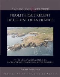Le néolithique récent de l'ouest de la France : IVe-IIIe millénaires avant J.-C. : productions et dynamiques culturelles
