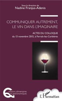 Communiquer autrement, le vin dans l'imaginaire : actes du colloque du 13 novembre 2015, à Ferrals-les-Corbières
