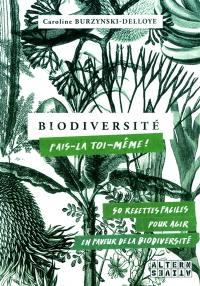 Biodiversité : fais-la toi-même ! : 50 recettes faciles pour agir en faveur de la biodiversité