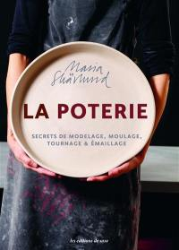 La poterie : secrets de modelage, moulage, tournage & émaillage
