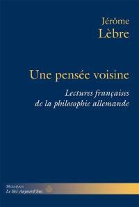 Une pensée voisine : lectures françaises de la philosophie allemande