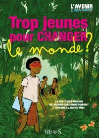 Trop jeunes pour changer le monde ? : 24 histoires vraies de jeunes qui construisent l'avenir aujourd'hui !