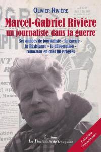 Marcel-Gabriel Rivière, un journaliste dans la guerre : ses années de journaliste, la guerre, la Résistance, la déportation, rédacteur en chef du Progrès
