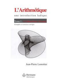 L'arithmétique : une introduction ludique. Volume 1, L'arithmétique classique : exemples et exercices corrigés