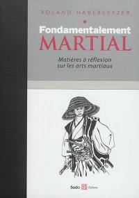 Fondamentalement martial : matières à réflexion sur les arts martiaux