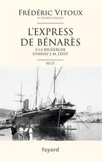 L'express de Bénarès : à la recherche d'Henry J.-M. Levet : récit