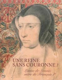 Une reine sans couronne ? : Louise de Savoie, mère de François Ier : Musée national de la Renaissance, château d'Ecouen, 14 octobre 2015-1er février 2016