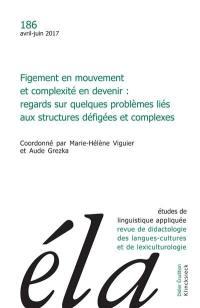 Etudes de linguistique appliquée. n° 186, Figement en mouvement et complexité en devenir : regards sur quelques problèmes liés aux structures défigées et complexes