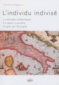 L'individu indivisé : la pensée symbolique à travers Lucrèce, Virgile et l'Evangile