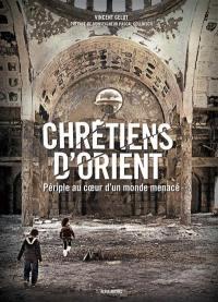 Chrétiens d'Orient : périple au coeur d'un monde menacé