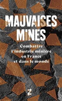 Mauvaises mines : combattre l'industrie minière en France et dans le monde; Suivi de La ruée vers l'ordre : enquête sur le site d'un méga-projet aurifière en Grèce