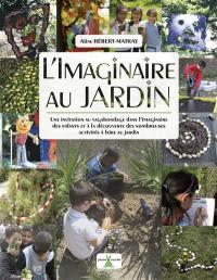 L'imaginaire au jardin : une invitation au vagabondage dans l'imaginaire des enfants et à la découverte des nombreuses activités à faire au jardin