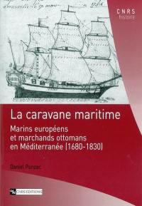 La caravane maritime : marins européens et marchands ottomans en Méditerranée : 1680-1830