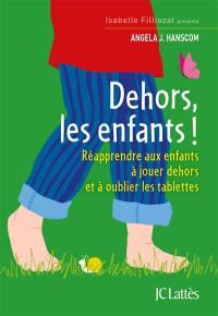 Dehors les enfants ! : réapprendre aux enfants à jouer dehors et à oublier les tablettes