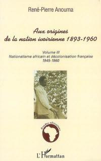 Aux origines de la nation ivoirienne, 1893-1946. Volume 3, Nationalisme africain et décolonisation française : 1945-1960