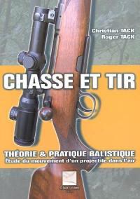 Chasse et tir : théorie & pratique balistique : étude du mouvement d'un projectile dans l'air ou comment établir ses propres tables balistiques