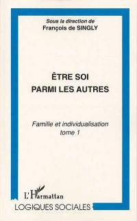 Famille et individualisation. Volume 1, Etre soi parmi les autres