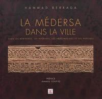 La médersa dans la ville : sous les Mérinides, les Nasrides, les Abdelwadides et les Hafsides