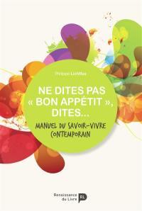 """Ne dites pas """"bon appétit"""", dites... : manuel du savoir-vivre contemporain"""