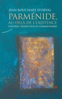 Parménide, au-delà de l'existence : nouvelle traduction et commentaires