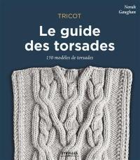 Tricot : le guide des torsades : 150 modèles de torsades