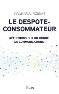 Le despote-consommateur : réflexions sur un monde de communications